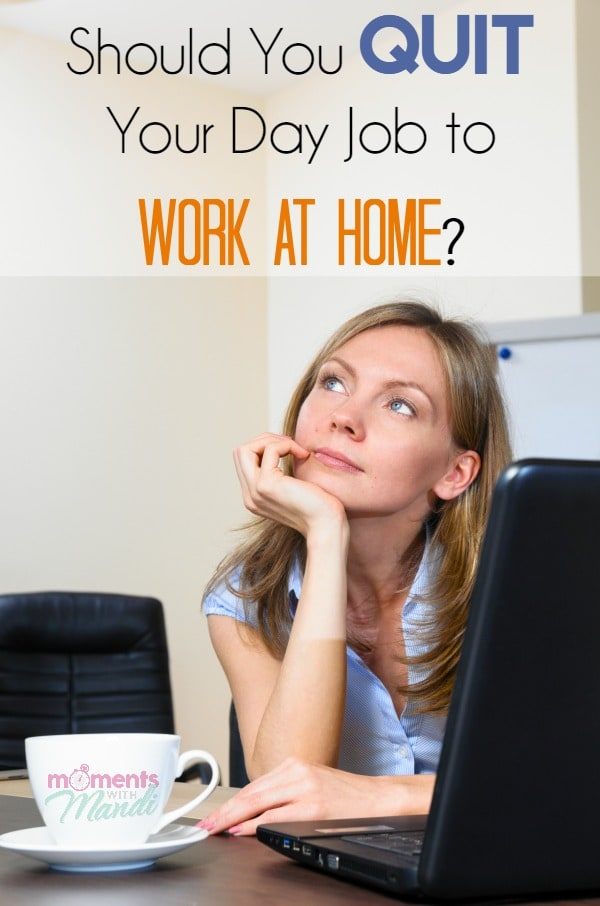 Should You Quit Your Day Job to Work at Home? - Moments With Mandi