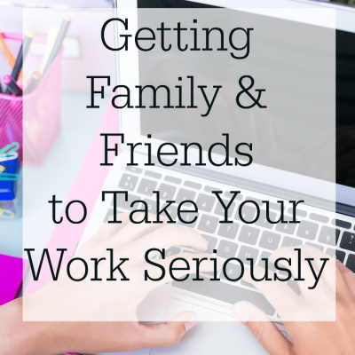 Getting Family & Friends to Take Your Work Seriously