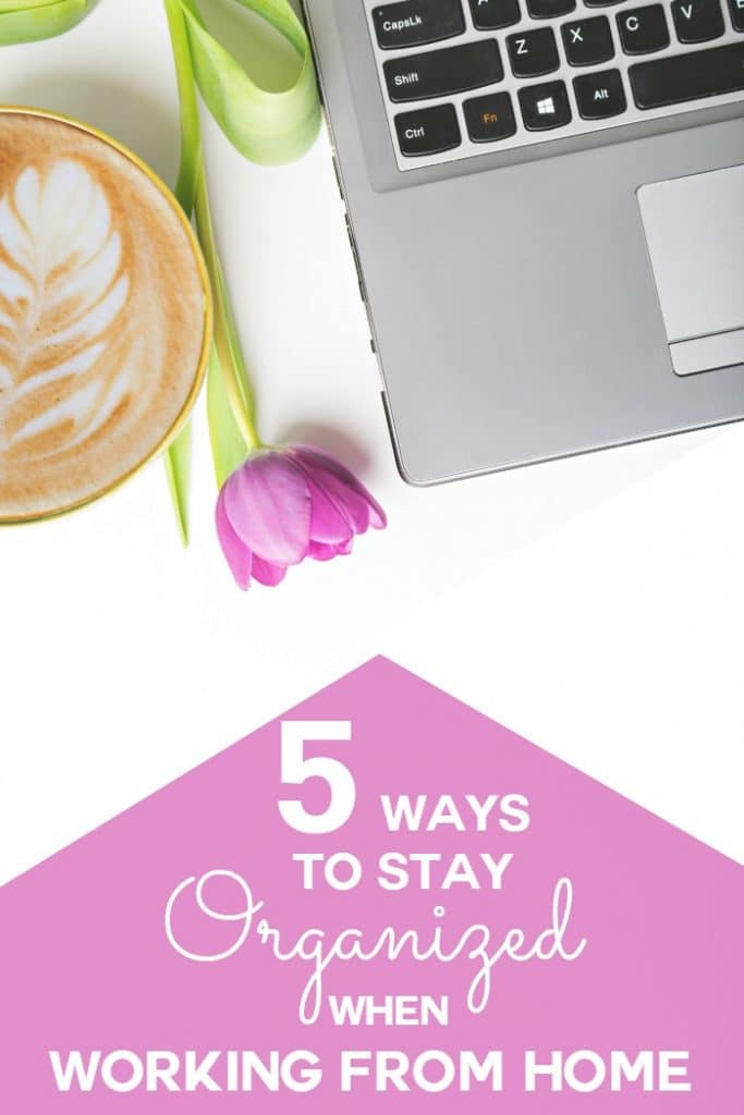 5 ways to stay organized when working from home moments for How to stay organized at home