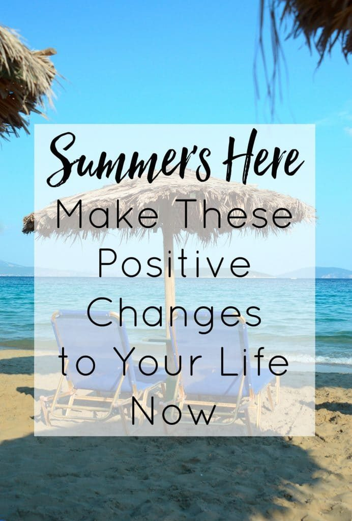 Summer's Here - Make These Positive Changes to Your Life Now