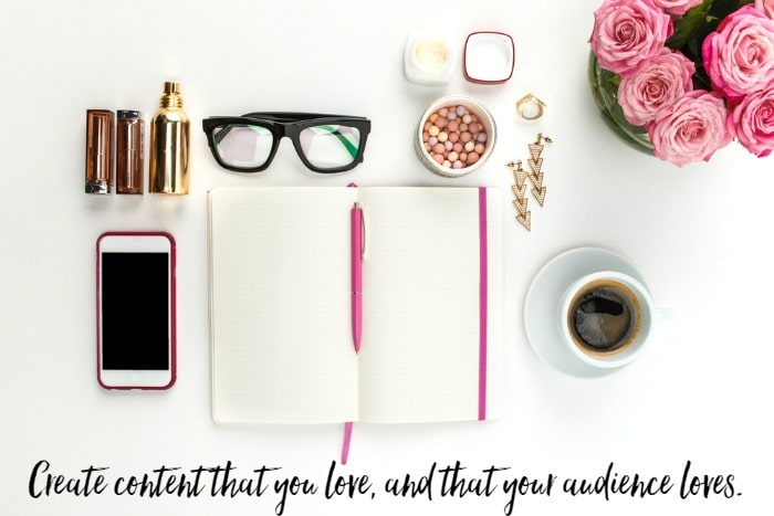 Create content that you love, and that your audience loves.