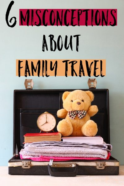 6 Misconceptions About Family Travel