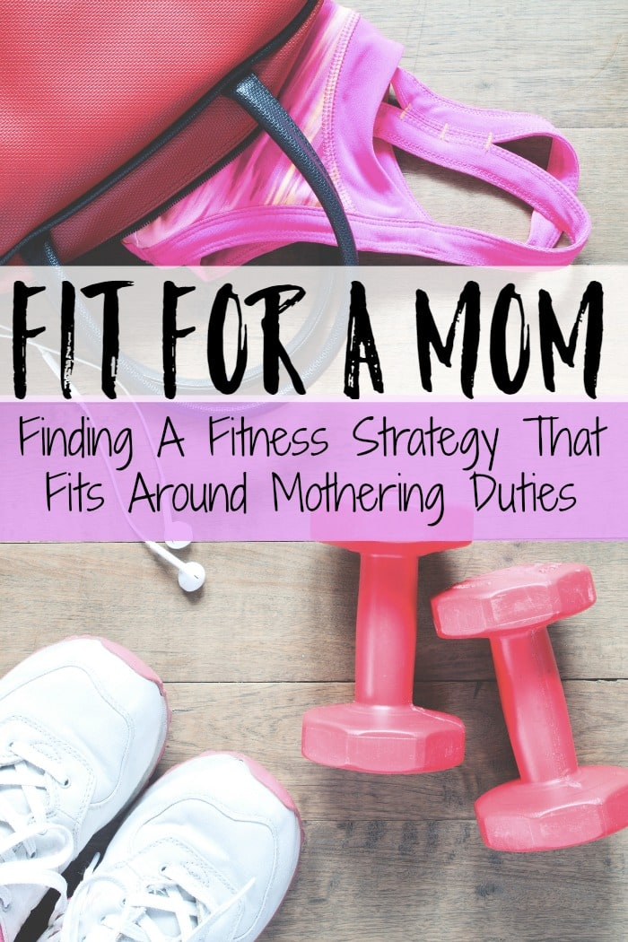 Fit For A Mom – Finding A Fitness Strategy That Fits Around Mothering Duties