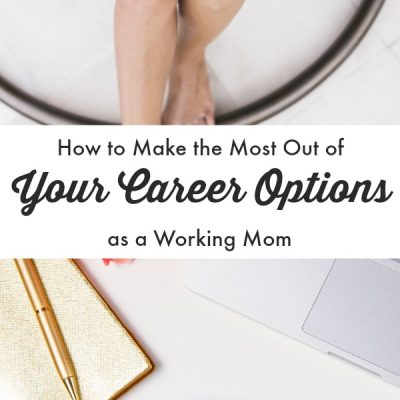 How to Make the Most Out of Your Career Options as a Working Mom