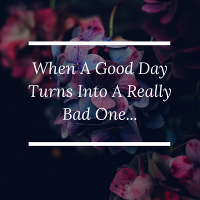 When A Good Day Turns Into A Really Bad One…