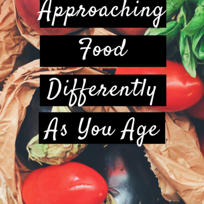 Approaching Food Differently As You Age