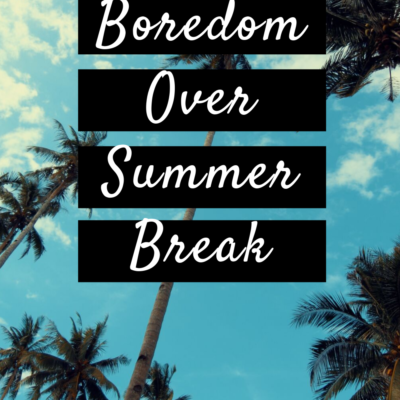 How to Beat Boredom Over The Summer Break