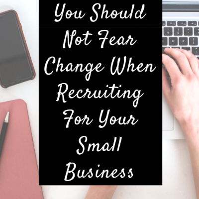 Why You Should Not Fear Change When Recruiting For Your Small Business