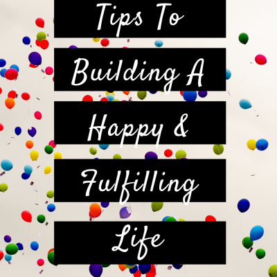 Tips To Building A Happy & Fulfilling Life