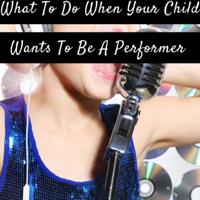 The Part You Need To Play: What To Do When Your Child Wants To Be A Performer